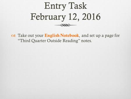 "Entry Task February 12, 2016  Take out your English Notebook, and set up a page for ""Third Quarter Outside Reading"" notes."