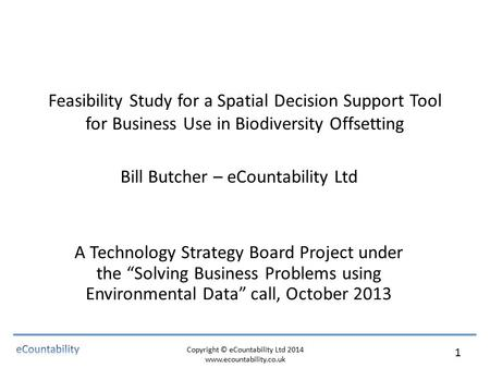 Copyright © eCountability Ltd 2014 www.ecountability.co.uk 1 Feasibility Study for a Spatial Decision Support Tool for Business Use in Biodiversity Offsetting.