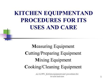 KITCHEN EQUIPMENTAND PROCEDURES FOR ITS USES AND CARE Measuring Equipment Cutting/Preparing Equipment Mixing Equipment Cooking/Cleaning Equipment 1 A2.02.