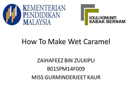 How To Make Wet Caramel ZAIHAFEEZ BIN ZULKIPLI B01SPM14F009 MISS GURMINDERJEET KAUR.