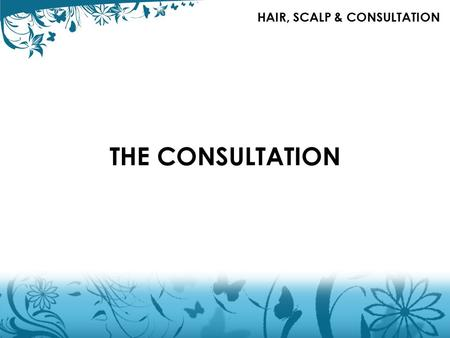 THE CONSULTATION HAIR, SCALP & CONSULTATION. CONSULTATION FACTORS TO CONSIDER Consultation is the key to success. Communicate with your client, discuss.