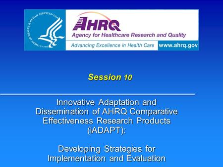 Session 10 Innovative Adaptation and Dissemination of AHRQ Comparative Effectiveness Research Products (iADAPT): Developing Strategies for Implementation.