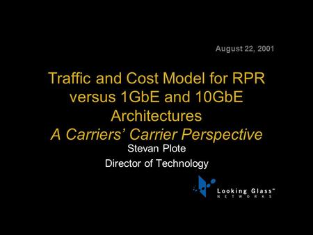 August 22, 2001 Traffic and Cost Model for RPR versus 1GbE and 10GbE Architectures A Carriers' Carrier Perspective Stevan Plote Director of Technology.