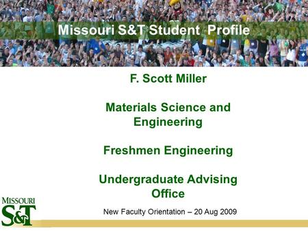Missouri S&T Student Profile F. Scott Miller Materials Science and Engineering Freshmen Engineering Undergraduate Advising Office New Faculty Orientation.
