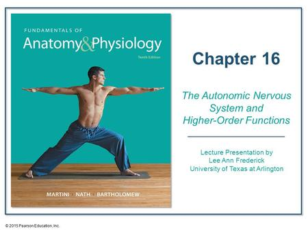 © 2015 Pearson Education, Inc. Lecture Presentation by Lee Ann Frederick University of Texas at Arlington Chapter 16 The Autonomic Nervous <strong>System</strong> <strong>and</strong> Higher-Order.