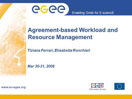 Enabling Grids for E-sciencE www.eu-egee.org Agreement-based Workload and Resource Management Tiziana Ferrari, Elisabetta Ronchieri Mar 30-31, 2006.