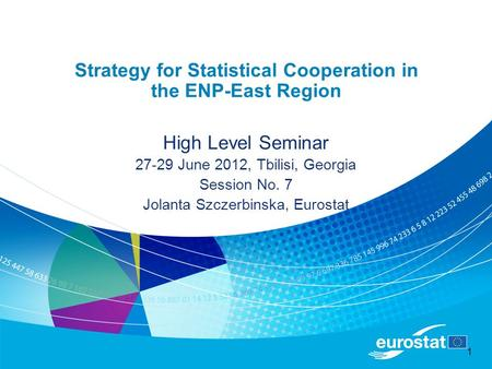 1 Strategy for Statistical Cooperation in the ENP-East Region High Level Seminar 27-29 June 2012, Tbilisi, Georgia Session No. 7 Jolanta Szczerbinska,