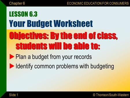 © Thomson/South-Western ECONOMIC EDUCATION FOR CONSUMERS Slide 1 Chapter 6 LESSON 6.3 Your Budget Worksheet Objectives: By the end of class, students will.