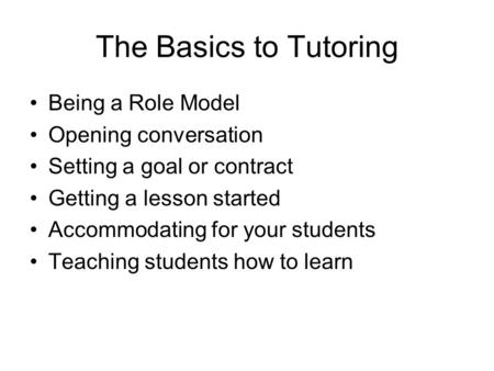 The Basics to Tutoring Being a Role Model Opening conversation Setting a goal or contract Getting a lesson started Accommodating for your students Teaching.