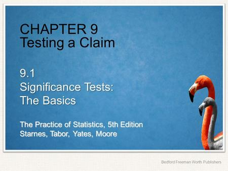 The Practice of Statistics, 5th Edition Starnes, Tabor, Yates, Moore Bedford Freeman Worth Publishers CHAPTER 9 Testing a Claim 9.1 Significance Tests: