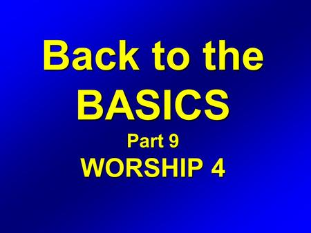 Back to the BASICS Part 9 WORSHIP 4. WORSHIP Definition: The expression of love, gratitude, adoration, and devotion.