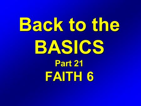 Back to the BASICS Part 21 FAITH 6. Romans 4 16 Therefore it is of faith, that it might be by grace; to the end the promise might be sure to all the seed;