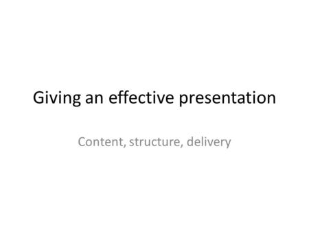 Giving an effective presentation Content, structure, delivery.