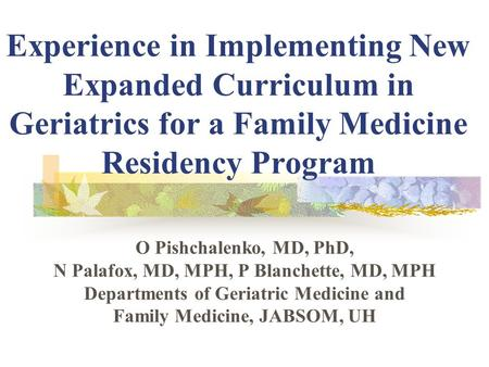 Experience in Implementing New Expanded Curriculum in Geriatrics for a Family Medicine Residency Program O Pishchalenko, MD, PhD, N Palafox, MD, MPH, P.