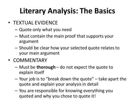 Literary Analysis: The Basics TEXTUAL EVIDENCE – Quote only what you need – Must contain the main proof that supports your argument – Should be clear how.