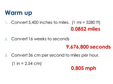 Warm up 1. Convert 5,400 inches to miles. (1 mi = 5280 ft) 2. Convert 16 weeks to seconds 3. Convert 36 cm per second to miles per hour. (1 in = 2.54 cm)