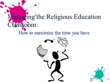 How to maximize the time you have Managing the Religious Education Classroom: