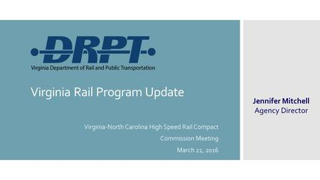 Virginia Rail Program Update Virginia-North Carolina High Speed Rail Compact Commission Meeting March 21, 2016 Jennifer Mitchell Agency Director.