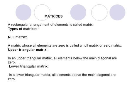 MATRICES A rectangular arrangement of elements is called matrix. Types of matrices: Null matrix: A matrix whose all elements are zero is called a null.