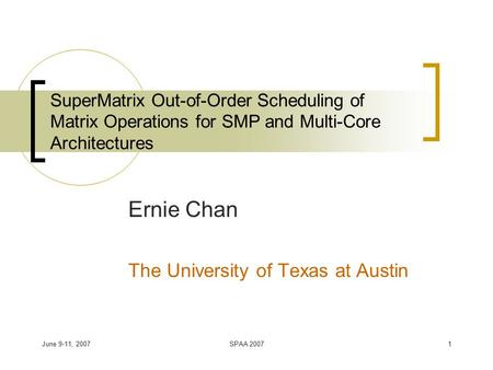 June 9-11, 2007SPAA 20071 SuperMatrix Out-of-Order Scheduling of Matrix Operations for SMP and Multi-Core Architectures Ernie Chan The University of Texas.
