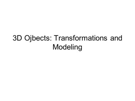 3D Ojbects: Transformations and Modeling. Matrix Operations Matrices have dimensions: Vectors can be thought of as matrices: v=[2,3,4,1] is a 1x4 matrix.