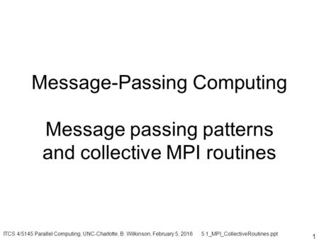 1 Message-Passing Computing Message passing patterns and collective MPI routines ITCS 4/5145 Parallel Computing, UNC-Charlotte, B. Wilkinson, February.