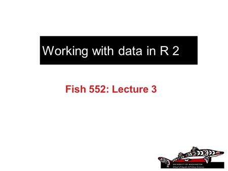 Working with data in R 2 Fish 552: Lecture 3. Recommended Reading An Introduction to R (R Development Core Team) –http://cran.r-project.org/doc/manuals/R-intro.pdfhttp://cran.r-project.org/doc/manuals/R-intro.pdf.