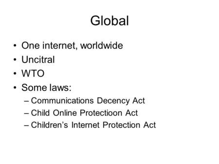 Global One internet, worldwide Uncitral WTO Some laws: –Communications Decency Act –Child Online Protectioon Act –Children's Internet Protection Act.