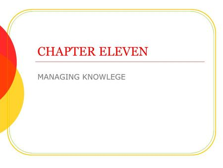 CHAPTER ELEVEN MANAGING KNOWLEGE. Objectives We have been through some of this already Role of knowledge management Types of knowledge management systems.