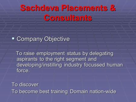 Sachdeva Placements & Consultants  Company Objective To raise employment status by delegating aspirants to the right segment and developing/instilling.