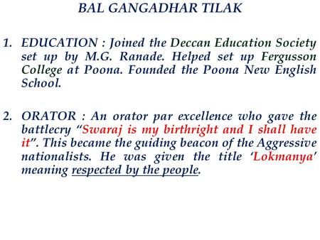 BAL GANGADHAR TILAK 1.EDUCATION : Joined the Deccan Education Society set up by M.G. Ranade. Helped set up Fergusson College at Poona. Founded the Poona.