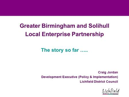 Greater Birmingham and Solihull Local Enterprise Partnership The story so far ….. Craig Jordan Development Executive (Policy & Implementation) Lichfield.