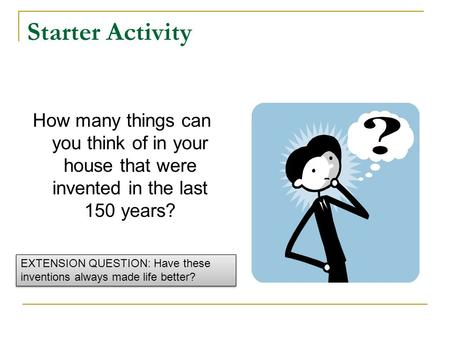 Starter Activity How many things can you think of in your house that were invented in the last 150 years? EXTENSION QUESTION: Have these inventions always.