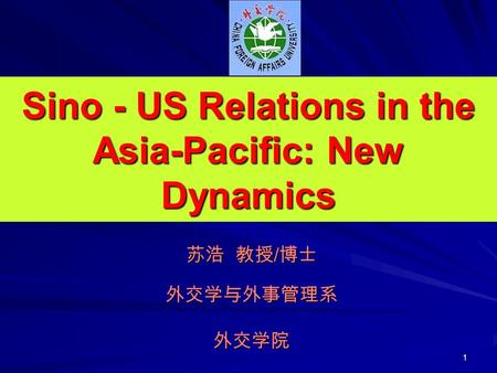 1 Sino - US Relations in the Asia-Pacific: New Dynamics 苏浩 教授/博士 外交学与外事管理系 外交学院.