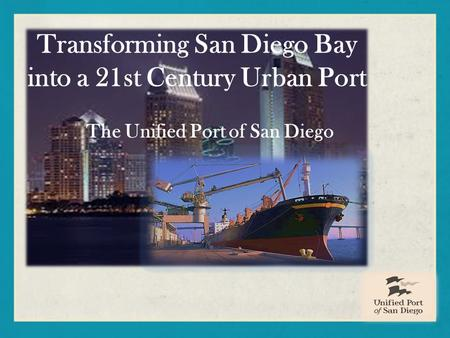 Transforming San Diego Bay into a 21st Century Urban Port The Unified Port of San Diego.
