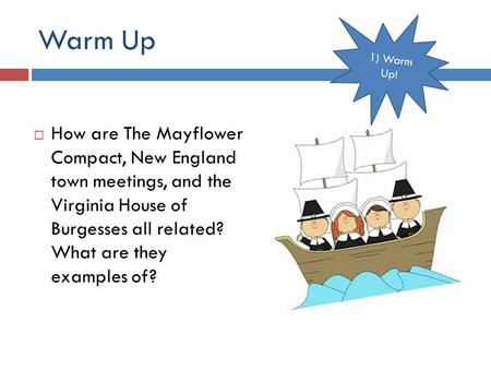 Warm Up  How are The Mayflower Compact, New England town meetings, and the Virginia House of Burgesses all related? What are they examples of? 1) Warm.