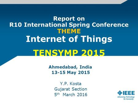 Report on R10 International Spring Conference THEME Internet of Things TENSYMP 2015 Ahmedabad, India 13-15 May 2015 Y.P. Kosta Gujarat Section 5 th March.