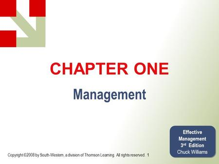 Copyright ©2008 by South-Western, a division of Thomson Learning. All rights reserved. CHAPTER ONE Management Effective Management 3 rd Edition Chuck Williams.