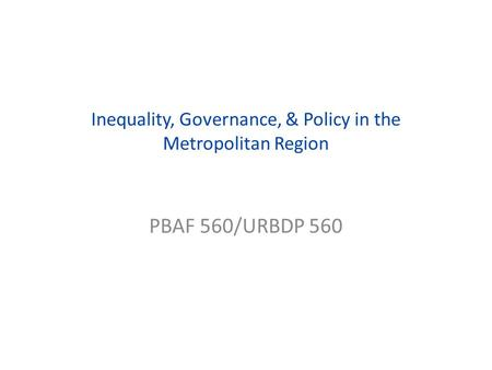 Inequality, Governance, & Policy in the Metropolitan Region PBAF 560/URBDP 560.