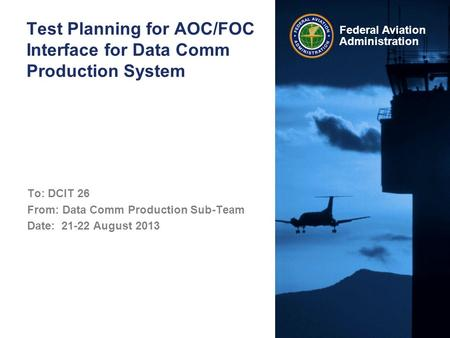 Federal Aviation Administration Test Planning for AOC/FOC Interface for Data Comm Production System To: DCIT 26 From: Data Comm Production Sub-Team Date: