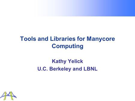 Tools and Libraries for Manycore Computing Kathy Yelick U.C. Berkeley and LBNL.