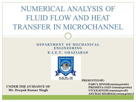 DEPARTMENT OF MECHANICAL ENGINEERING K.I.E.T, GHAZIABAD NUMERICAL ANALYSIS OF FLUID FLOW AND HEAT TRANSFER IN MICROCHANNEL UNDER THE GUIDANCE OF Mr. Deepak.