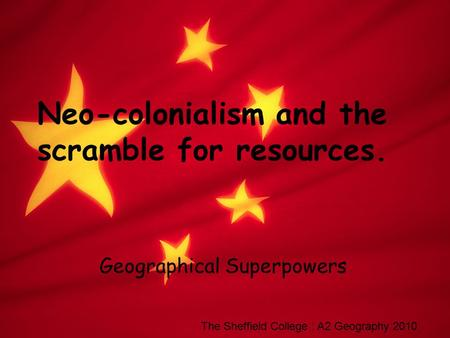 Neo-colonialism and the scramble for resources. Geographical Superpowers The Sheffield College : A2 Geography 2010.