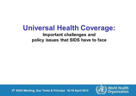 4 th SIDS Meeting, Sao Tome & Principe 16-18 April 2013 Universal Health Coverage: Important challenges and policy issues that SIDS have to face.
