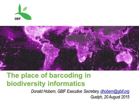 The place of barcoding in biodiversity informatics Donald Hobern, GBIF Executive Secretary, Guelph, 20 August 2015.