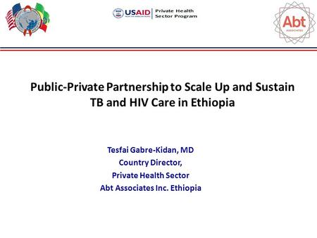 Public-Private Partnership to Scale Up and Sustain TB and HIV Care in Ethiopia Tesfai Gabre-Kidan, MD Country Director, Private Health Sector Abt Associates.