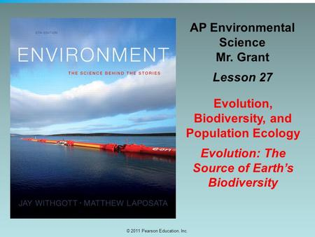 © 2011 Pearson Education, Inc. AP Environmental Science Mr. Grant Lesson 27 Evolution, Biodiversity, and Population Ecology Evolution: The Source of Earth's.
