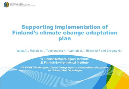Supporting implementation of Finland's climate change adaptation plan 1) Finnish Meteorological Institute 2) Finnish Environmental Institute 10 th EIONET.