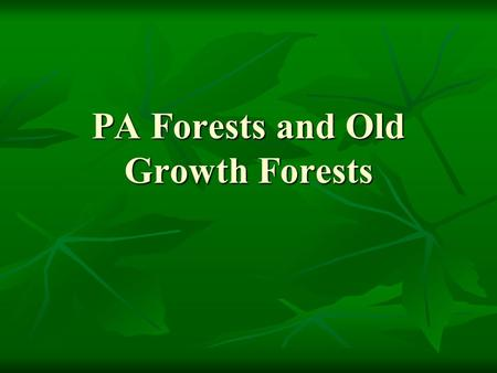 PA Forests and Old Growth Forests. What do you know about… What types of forest there are? What types of forest there are? What has happened to PA forests.