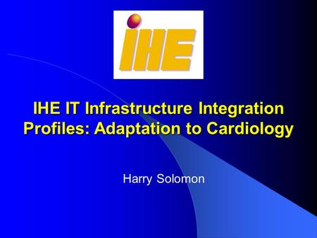 IHE IT Infrastructure Integration Profiles: Adaptation to Cardiology Harry Solomon.